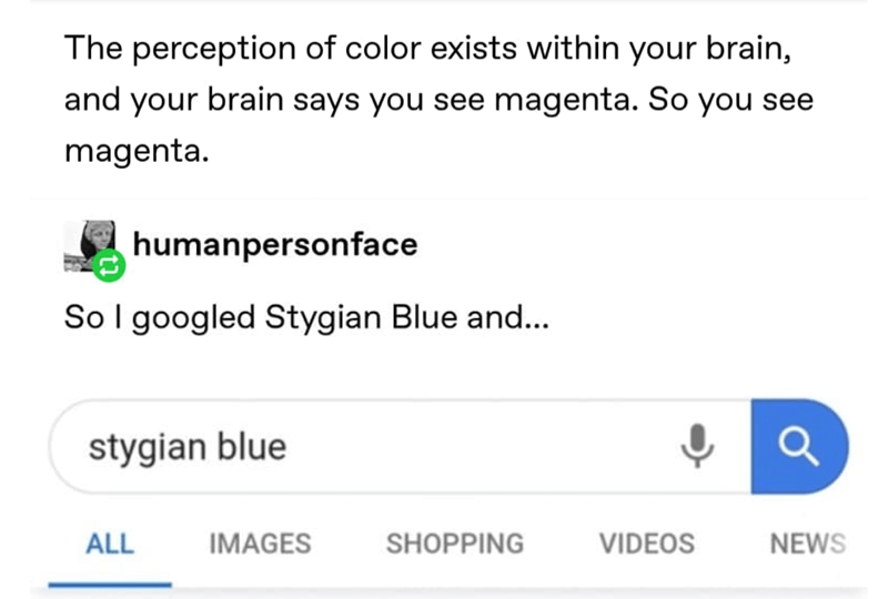 Text - The perception of color exists within your brain, and your brain says you see magenta. So you see magenta. humanpersonface Sol googled Stygian Blue and... stygian blue NEWS ALL IMAGES SHOPPING VIDEOS