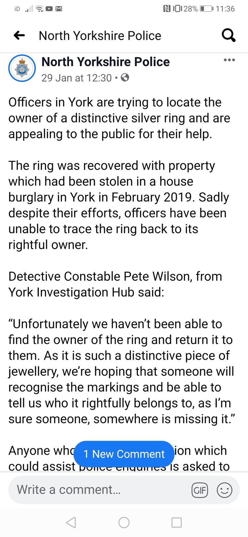 """Text - N0:28% 11:36 iD ull + North Yorkshire Police North Yorkshire Police 29 Jan at 12:30 • Officers in York are trying to locate the owner of a distinctive silver ring and are appealing to the public for their help. The ring was recovered with property which had been stolen in a house burglary in York in February 2019. Sadly despite their efforts, officers have been unable to trace the ring back to its rightful owner. Detective Constable Pete Wilson, from York Investigation Hub said: """"Unfortun"""