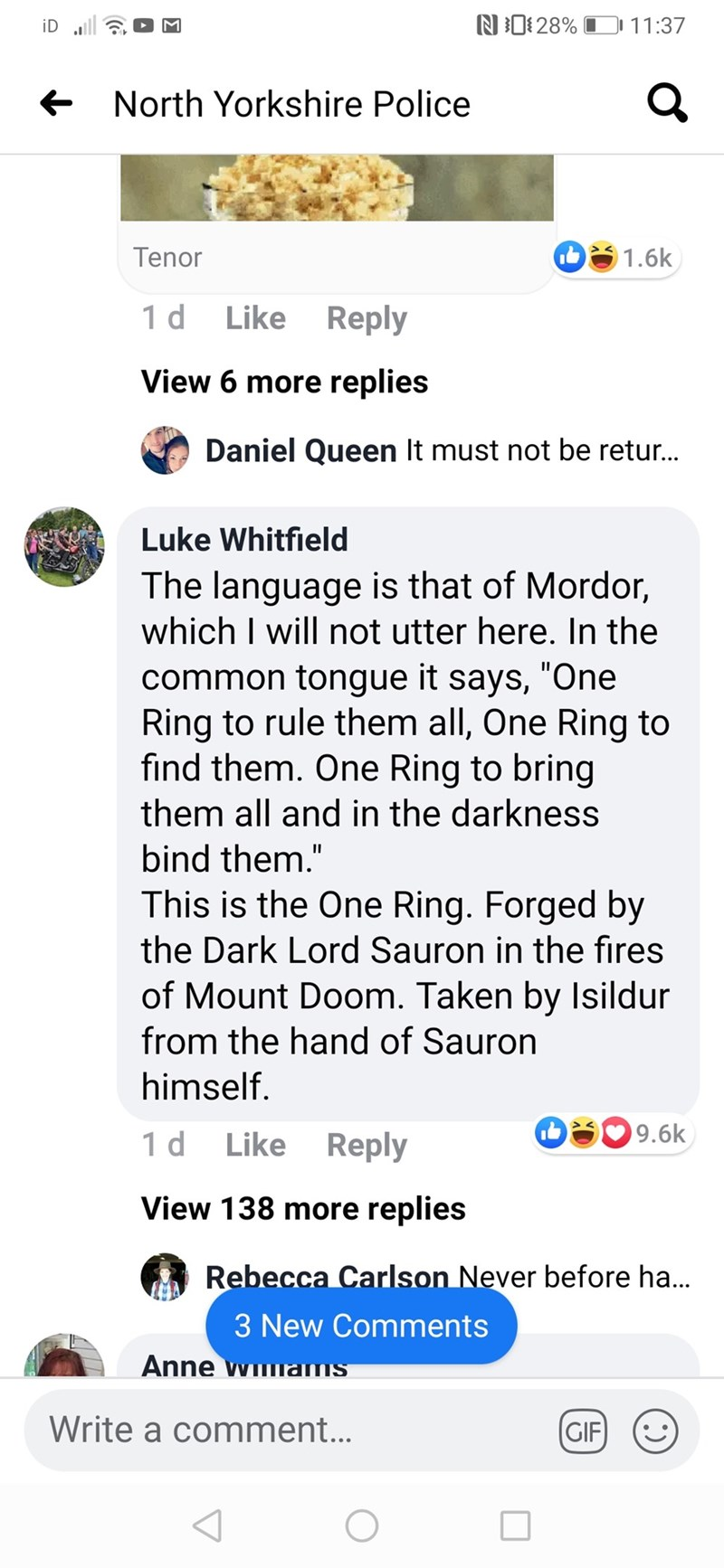 """Text - N0 28% 11:37 iD l e North Yorkshire Police Tenor 1.6k Like Reply 1 d View 6 more replies Daniel Queen It must not be retur. Luke Whitfield The language is that of Mordor, which I will not utter here. In the common tongue it says, """"One Ring to rule them all, One Ring to fınd them. One Ring to bring them all and in the darkness bind them."""" This is the One Ring. Forged by the Dark Lord Sauron in the fires of Mount Doom. Taken by Isildur from the hand of Sauron himself. 9.6k Like Reply 1 d Vi"""
