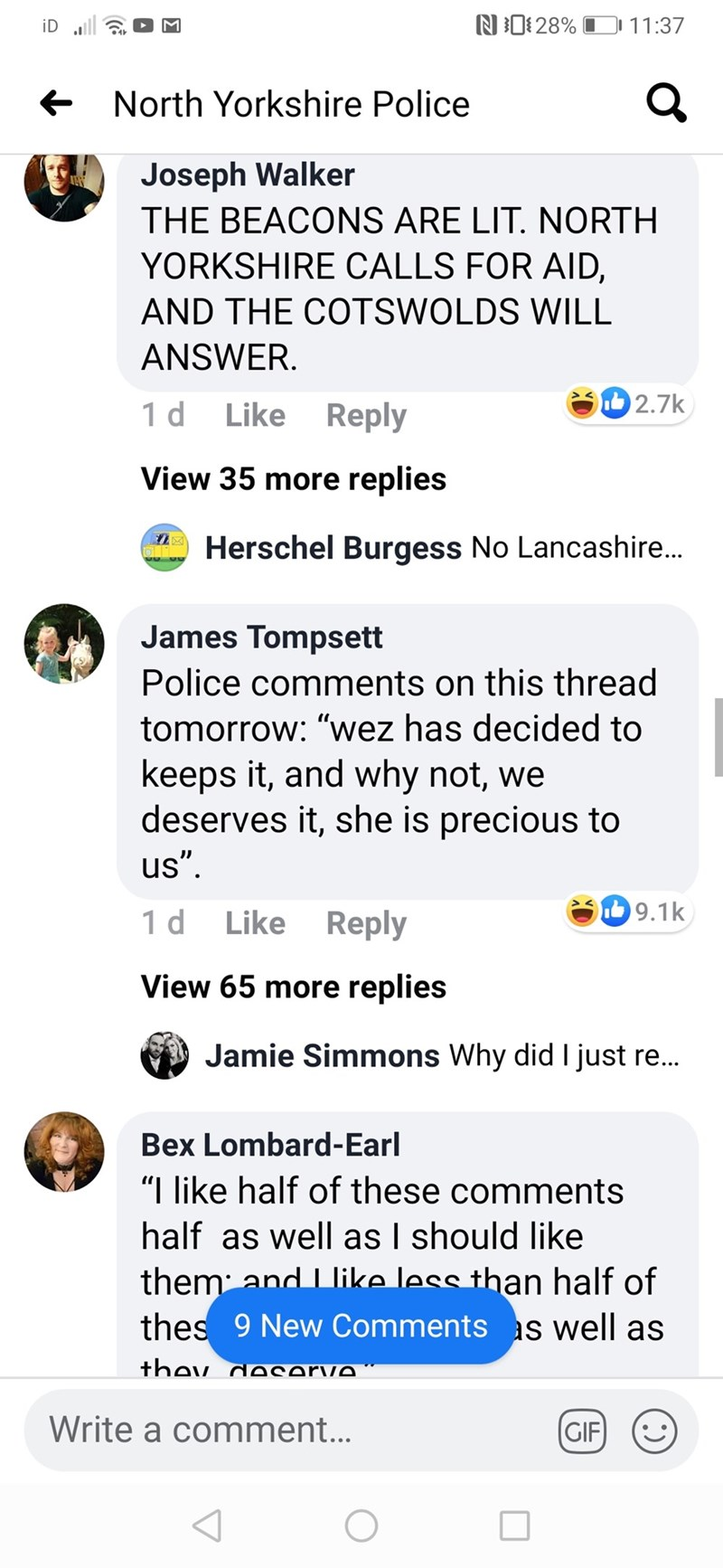 """Text - N1: 28% O 11:37 iD ull + North Yorkshire Police Joseph Walker THE BEACONS ARE LIT. NORTH YORKSHIRE CALLS FOR AID, AND THE COTSWOLDS WILL ANSWER. 2.7k Like Reply 1 d View 35 more replies A Herschel Burgess No Lancashire... James Tompsett Police comments on this thread tomorrow: """"wez has decided to keeps it, and why not, we deserves it, she is precious to us"""". b 9.1k Like Reply 1 d View 65 more replies Jamie Simmons Why did I just re... Bex Lombard-Earl """"I like half of these comments half a"""