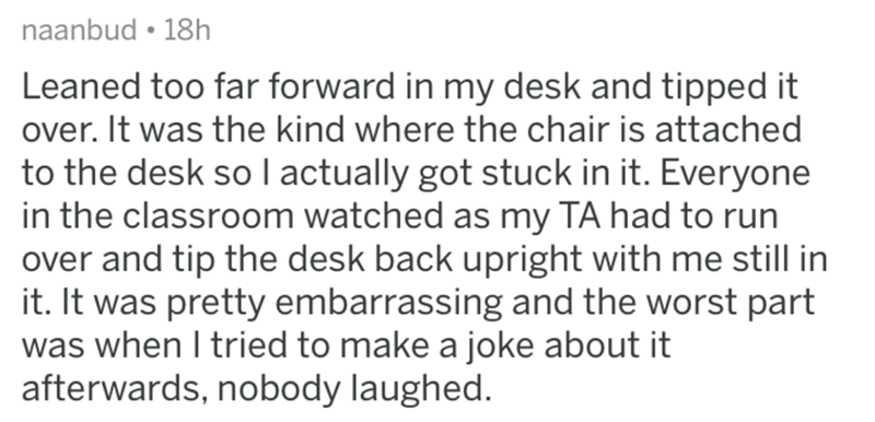 Text - naanbud • 18h Leaned too far forward in my desk and tipped it over. It was the kind where the chair is attached to the desk so I actually got stuck in it. Everyone in the classroom watched as my TA had to run over and tip the desk back upright with me still in it. It was pretty embarrassing and the worst part was when I tried to make a joke about it afterwards, nobody laughed.