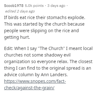 """Text - Scoob1978 5.0k points · 3 days ago · edited 2 days ago If birds eat rice their stomachs explode. This was started by the church because people were slipping on the rice and getting hurt. Edit: When I say """"The Church"""" I meant local churches not some shadowy evil organization so everyone relax. The closest thing I can find to the original spread is an advice column by Ann Landers. https://www.snopes.com/fact- check/against-the-grain/"""