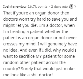Text - Ivehitanewlow 16.7k points · 2 days ago 3 2 That if you're an organ donor then doctors won't try hard to save you and might 'let you die'. I'm a doctor, when I'm treating a patient whether the patient is an organ donor or not never crosses my mind, I will genuinely have no idea. And even if I did, why would I want to sacrifice MY patient for some random other patient across the country? Surely that would just make me look like a shit doctor!