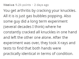 Text - Waeiwa 9.2k points · 2 days ago You get arthritis by cracking your knuckles. All it is is just gas bubbles popping. Also some guy did a long term experiment (several decades I think) where he constantly cracked all knuckles in one hand and left the other one alone. After the experiment was over, they took X-rays and tests to find that both hands were practically identical in terms of condition.