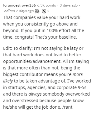 Text - forumdestroyer156 6.3k points · 3 days ago · edited 2 days ago 3 2 That companies value your hard work when you consistently go above and beyond. If you put in 100% effort all the time, congrats! That's your baseline. Edit: To clarify: I'm not saying be lazy or that hard work does not lead to better opportunities/advancement. All Im saying is that more often than not, being the biggest contributor means you're more likely to be taken advantage of. I've worked in startups, agencies, and co