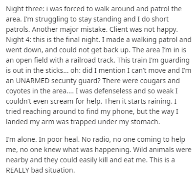 Text - Night three: i was forced to walk around and patrol the area. I'm struggling to stay standing and I do short patrols. Another major mistake. Client was not happy. Night 4: this is the final night. I made a walking patrol and went down, and could not get back up. The area I'm in is an open field with a railroad track. This train I'm guarding is out in the sticks. oh: did I mention I can't move and I'm an UNARMED security guard? There were cougars and coyotes in the area. I was defenseless