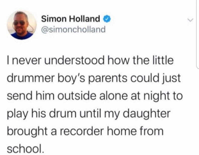 Text - Simon Holland O @simoncholland Inever understood how the little drummer boy's parents could just send him outside alone at night to play his drum until my daughter brought a recorder home from school.