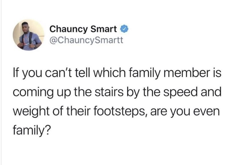 Text - Chauncy Smart O @ChauncySmartt If you can't tell which family member is coming up the stairs by the speed and weight of their footsteps, are you even family?