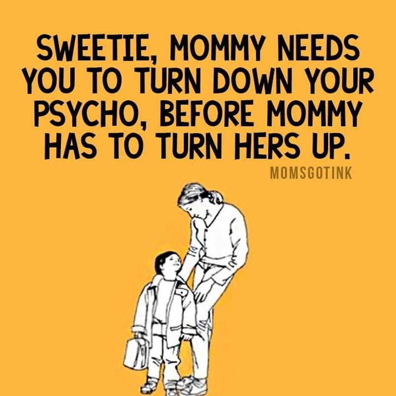Text - SWEETIE, MOMMY NEEDS YOU TO TURN DOWN YOUR PSYCHO, BEFORE MOMMY HAS TO TURN HERS UP. MOMSGOTINK