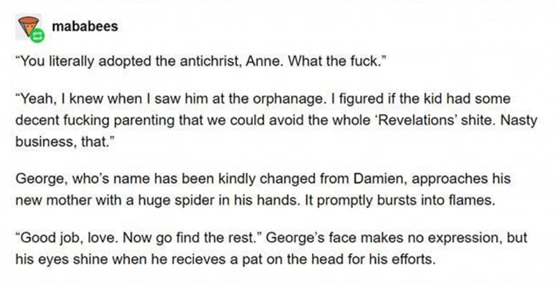 "Text - mababees ""You literally adopted the antichrist, Anne. What the fuck."" ""Yeah, I knew when I saw him at the orphanage. I figured if the kid had some decent fucking parenting that we could avoid the whole 'Revelations' shite. Nasty business, that."" George, who's name has been kindly changed from Damien, approaches his new mother with a huge spider in his hands. It promptly bursts into flames. ""Good job, love. Now go find the rest."" George's face makes no expression, but his eyes shine when h"
