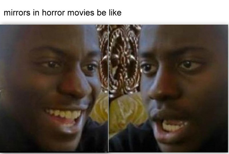 "Funny meme that reads, ""Mirrors in horror movies be like"" above pis of a guy looking at himself in a mirror"
