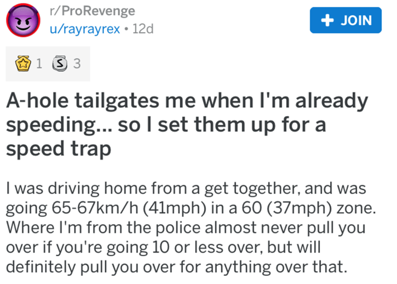 Text - r/ProRevenge + JOIN u/rayrayrex • 12d A-hole tailgates me when I'm already speeding... so I set them up for a speed trap I was driving home from a get together, and was going 65-67km/h (41mph) in a 60 (37mph) zone. Where I'm from the police almost never pull you over if you're going 10 or less over, but will definitely pull you over for anything over that.