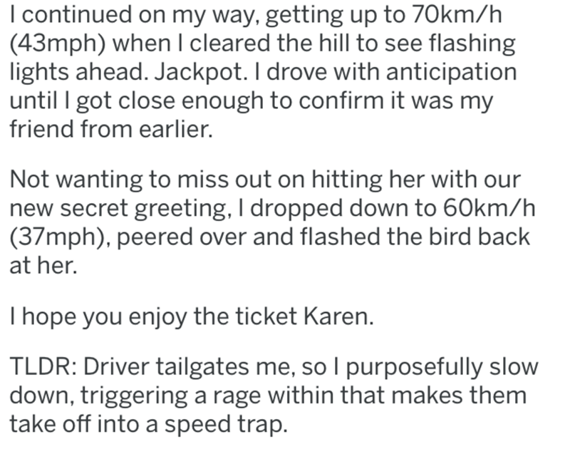 Text - I continued on my way, getting up to 70km/h (43mph) when I cleared the hill to see flashing lights ahead. Jackpot. I drove with anticipation until I got close enough to confirm it was my friend from earlier. Not wanting to miss out on hitting her with our new secret greeting, I dropped down to 60km/h (37mph), peered over and flashed the bird back at her. T hope you enjoy the ticket Karen. TLDR: Driver tailgates me, so I purposefully slow down, triggering a rage within that makes them take