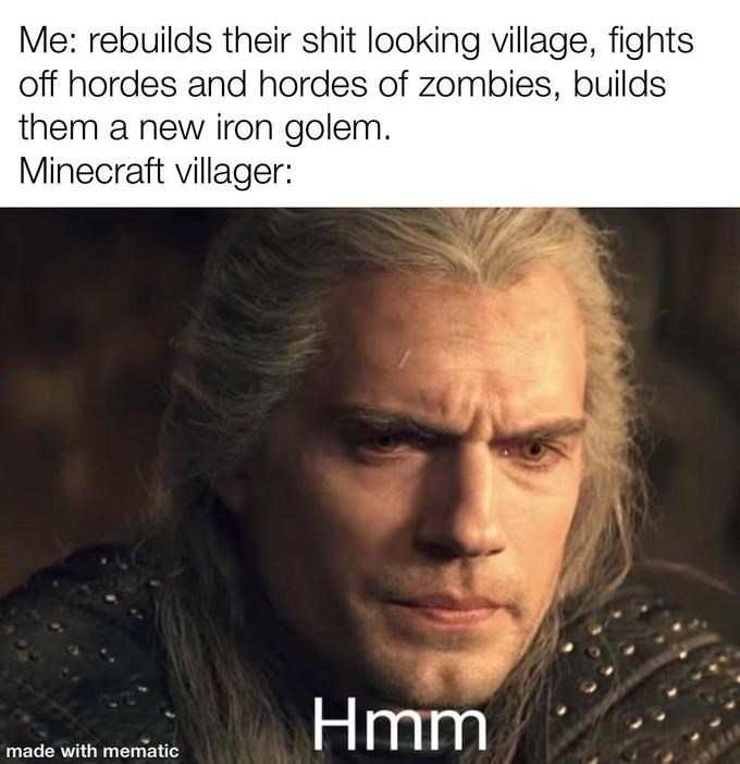 Hair - Me: rebuilds their shit looking illage, fights off hordes and hordes of zombies, builds them a new iron golem. Minecraft villager: Hmm made with mematic