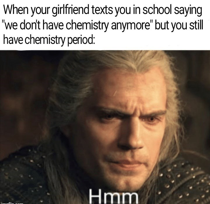 """Forehead - When your girlfriend texts you in school saying """"we don't have chemistry anymore"""" but you still have chemistry period: Hmm"""