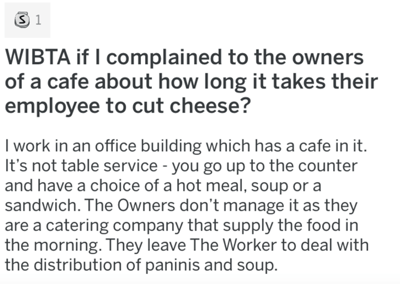 Text - Text - WIBTA if I complained to the owners of a cafe about how long it takes their employee to cut cheese? I work in an office building which has a cafe in it. It's not table service - you go up to the counter and have a choice of a hot meal, soup or a sandwich. The Owners don't manage it as they are a catering company that supply the food in the morning. They leave The Worker to deal with the distribution of paninis and soup.