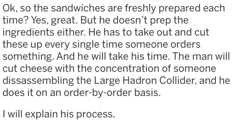 Text - Text - Ok, so the sandwiches are freshly prepared each time? Yes, great. But he doesn't prep the ingredients either. He has to take out and cut these up every single time someone orders something. And he will take his time. The man will cut cheese with the concentration of someone dissassembling the Large Hadron Collider, and he does it on an order-by-order basis. I will explain his process.