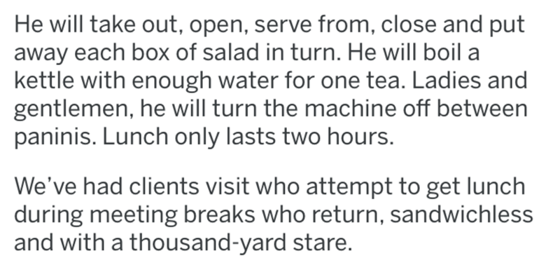 Text - Text - He will take out, open, serve from, close and put away each box of salad in turn. He will boil a kettle with enough water for one tea. Ladies and gentlemen, he will turn the machine off between paninis. Lunch only lasts two hours. We've had clients visit who attempt to get lunch during meeting breaks who return, sandwichless and with a thousand-yard stare.