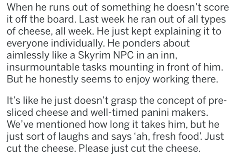 Text - Text - When he runs out of something he doesn't score it off the board. Last week he ran out of all types of cheese, all week. He just kept explaining it to everyone individually. He ponders about aimlessly like a Skyrim NPC in an inn, insurmountable tasks mounting in front of him. But he honestly seems to enjoy working there. It's like he just doesn't grasp the concept of pre- sliced cheese and well-timed panini makers. We've mentioned how long it takes him, but he just sort of laughs an