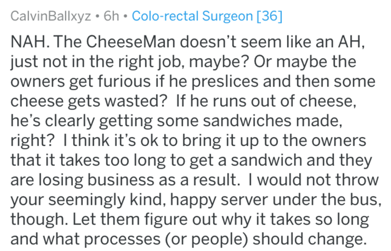 Text - Text - CalvinBallxyz • 6h • Colo-rectal Surgeon [36] NAH. The CheeseMan doesn't seem like an AH, just not in the right job, maybe? Or maybe the owners get furious if he preslices and then some cheese gets wasted? If he runs out of cheese, he's clearly getting some sandwiches made, right? I think it's ok to bring it up to the owners that it takes too long to get a sandwich and they are losing business as a result. I would not throw your seemingly kind, happy server under the bus, though. L