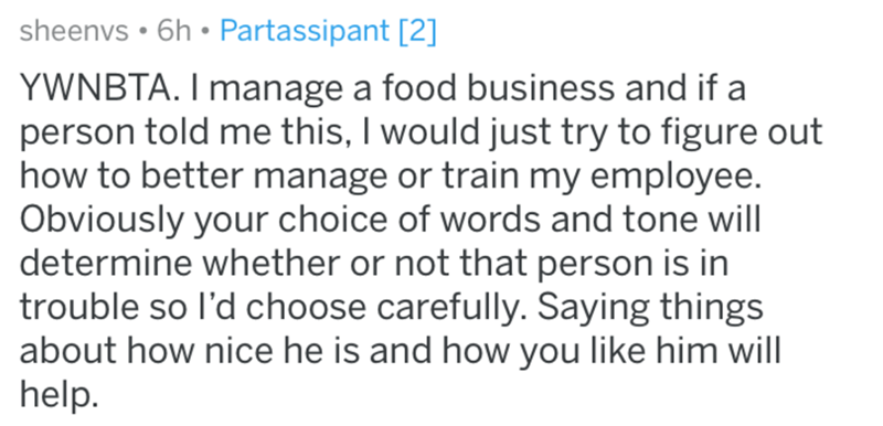 Text - Text - sheenvs • 6h • Partassipant [2] YWNBTA. I manage a food business and if a person told me this, I would just try to figure out how to better manage or train my employee. Obviously your choice of words and tone will determine whether or not that person is in trouble so l'd choose carefully. Saying things about how nice he is and how you like him will help.