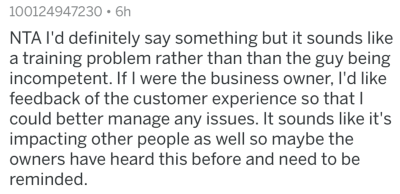 Text - Text - 100124947230 • 6h NTA I'd definitely say something but it sounds like a training problem rather than than the guy being incompetent. If I were the business owner, l'd like feedback of the customer experience so that I could better manage any issues. It sounds like it's impacting other people as well so maybe the owners have heard this before and need to be reminded.