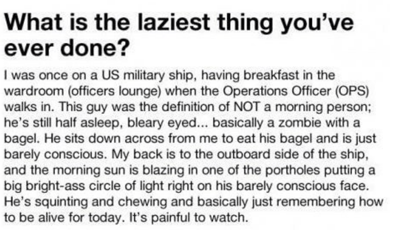 Text - What is the laziest thing you've ever done? I was once on a US military ship, having breakfast in the wardroom (officers lounge) when the Operations Officer (OPS) walks in. This guy was the definition of NOT a morning person; he's still half asleep, bleary eyed... basically a zombie with a bagel. He sits down across from me to eat his bagel and is just barely conscious. My back is to the outboard side of the ship, and the morning sun is blazing in one of the portholes putting a big bright