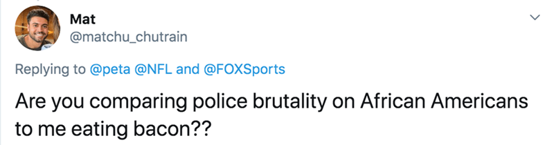 Text - Mat @matchu_chutrain Replying to @peta @NFL and @FOXSports Are you comparing police brutality on African Americans to me eating bacon??
