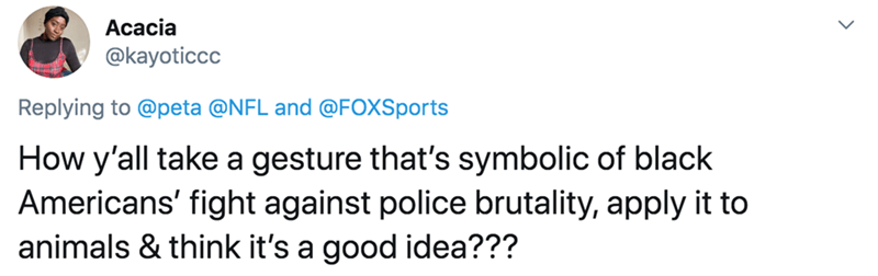Text - Acacia @kayoticcc Replying to @peta @NFL and @FOXSports How y'all take a gesture that's symbolic of black Americans' fight against police brutality, apply it to animals & think it's a good idea???