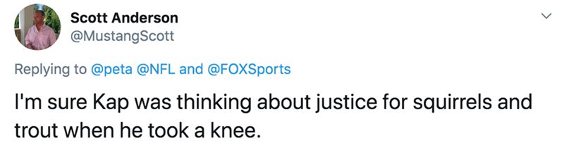 Text - Scott Anderson @MustangScott Replying to @peta @NFL and @FOXSports I'm sure Kap was thinking about justice for squirrels and trout when he took a knee.