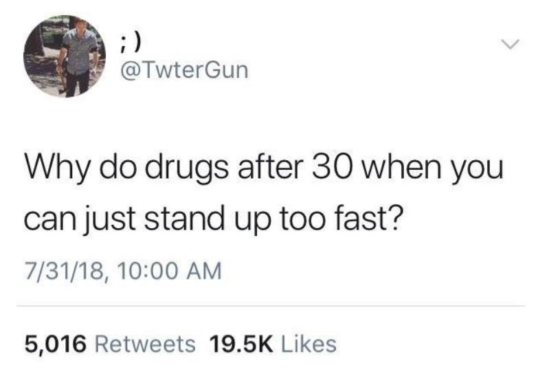 Text - ;) @TwterGun Why do drugs after 30 when you can just stand up too fast? 7/31/18, 10:00 AM 5,016 Retweets 19.5K Likes <>