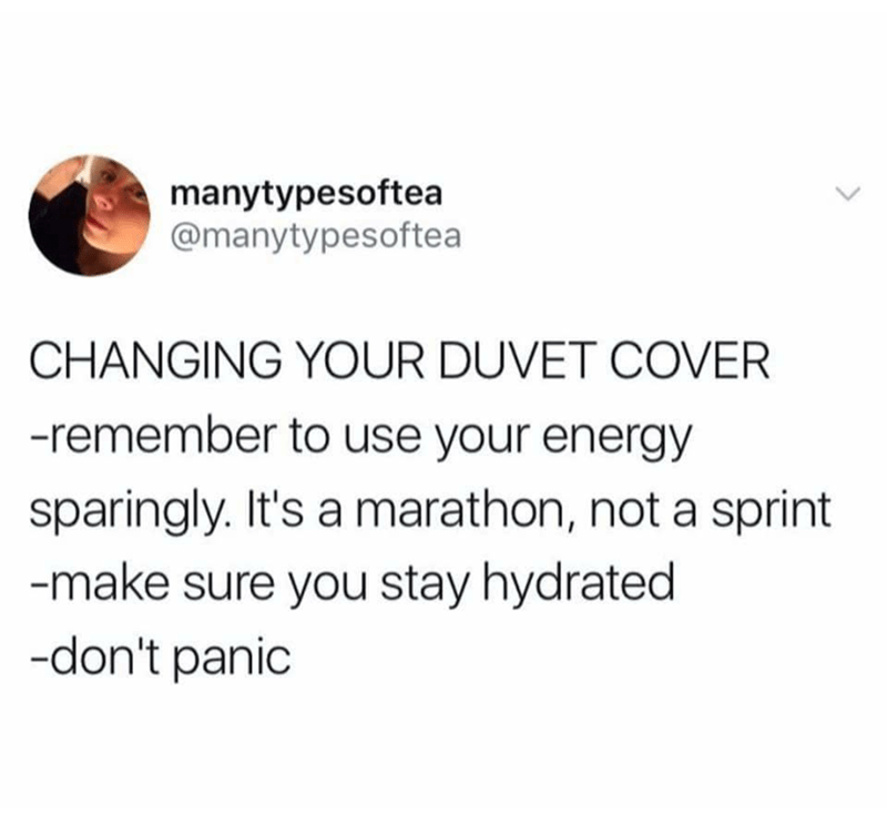 Text - manytypesoftea @manytypesoftea CHANGING YOUR DUVET COVER -remember to use your energy sparingly. It's a marathon, not a sprint -make sure you stay hydrated -don't panic