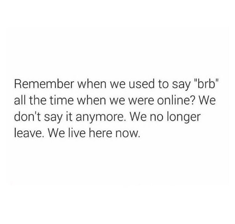 """Text - Remember when we used to say """"brb"""" all the time when we were online? We don't say it anymore. We no longer leave. We live here now."""