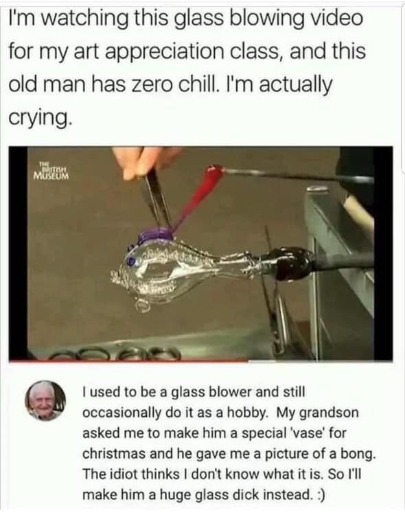 Text - I'm watching this glass blowing video for my art appreciation class, and this old man has zero chill. I'm actually crying. THE GRITISH MUSEUM I used to be a glass blower and still occasionally do it as a hobby. My grandson asked me to make him a special 'vase' for christmas and he gave me a picture of a bong. The idiot thinks I don't know what it is. So l'll make him a huge glass dick instead. :)