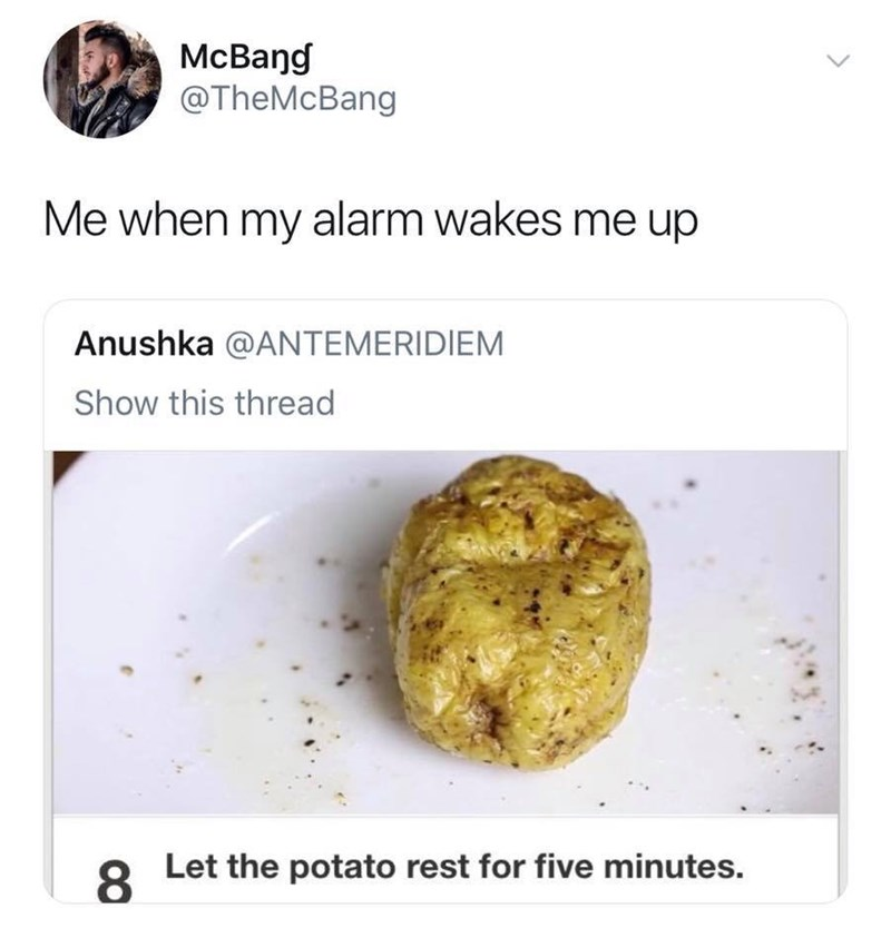 Food - McBang @TheMcBang Me when my alarm wakes me up Anushka @ANTEMERIDIEM Show this thread Let the potato rest for five minutes. 8.