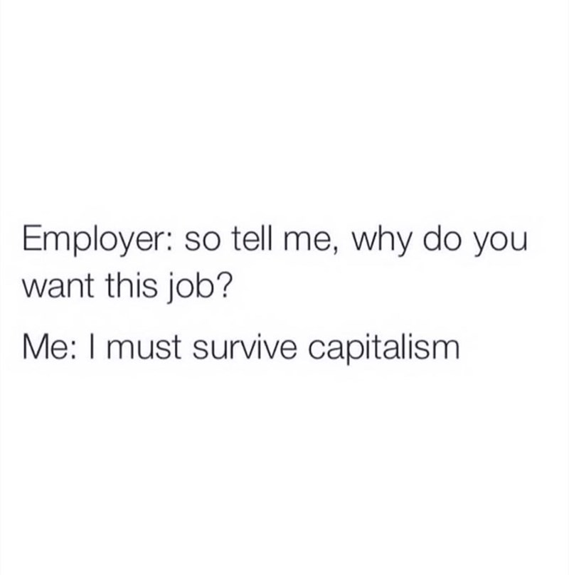 Text - Employer: so tell me, why do you want this job? Me: I must survive capitalism