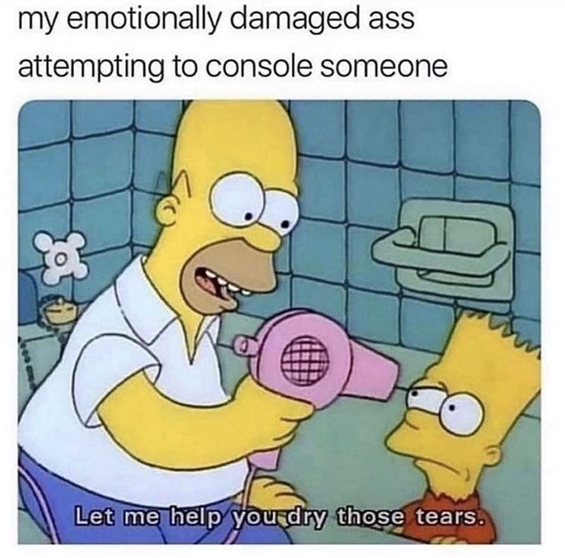 funny simpsons meme about comforting someone | my emotionally damaged ass attempting to console someone let me help you dry those tears