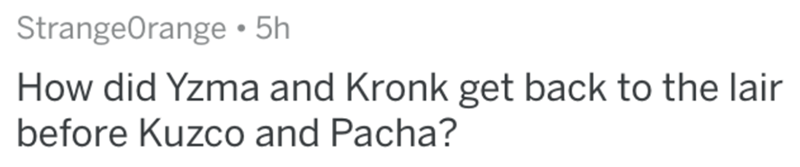 Text - StrangeOrange • 5h How did Yzma and Kronk get back to the lair before Kuzco and Pacha?