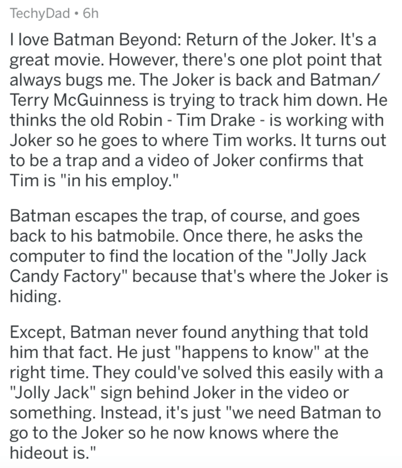 """Text - TechyDad • 6h I love Batman Beyond: Return of the Joker. It's a great movie. However, there's one plot point that always bugs me. The Joker is back and Batman/ Terry McGuinness is trying to track him down. He thinks the old Robin - Tim Drake - is working with Joker so he goes to where Tim works. It turns out to be a trap and a video of Joker confirms that Tim is """"in his employ."""" Batman escapes the trap, of course, and goes back to his batmobile. Once there, he asks the computer to find th"""