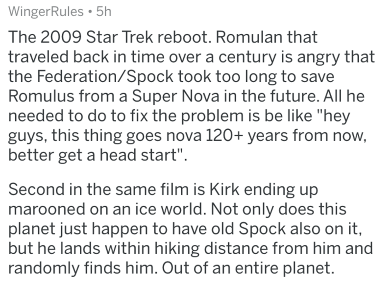 """Text - WingerRules • 5h The 2009 Star Trek reboot. Romulan that traveled back in time over a century is angry that the Federation/Spock took too long to save Romulus from a Super Nova in the future. All he needed to do to fix the problem is be like """"hey guys, this thing goes nova 120+ years from now, better get a head start"""". Second in the same film is Kirk ending up marooned on an ice world. Not only does this planet just happen to have old Spock also on it, but he lands within hiking distance"""