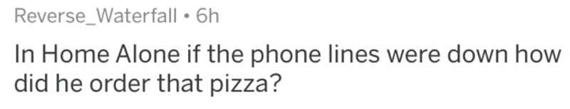 Text - Reverse_Waterfall • 6h In Home Alone if the phone lines were down how did he order that pizza?
