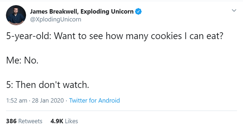 Text - James Breakwell, Exploding Unicorn @XplodingUnicorn 5-year-old: Want to see how many cookies I can eat? Me: No. 5: Then don't watch. 1:52 am · 28 Jan 2020 · Twitter for Android 4.9K Likes 386 Retweets