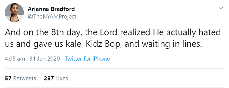 Text - Arianna Bradford @TheNYAMProject And on the 8th day, the Lord realized He actually hated us and gave us kale, Kidz Bop, and waiting in lines. 4:05 am · 31 Jan 2020 · Twitter for iPhone 287 Likes 57 Retweets