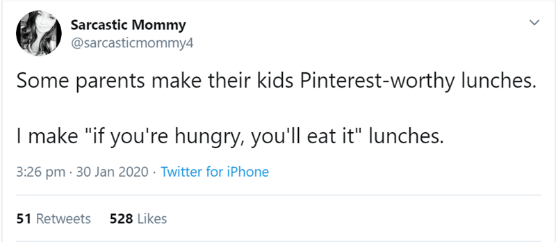 """Text - Sarcastic Mommy @sarcasticmommy4 Some parents make their kids Pinterest-worthy lunches. I make """"if you're hungry, you'll eat it"""" lunches. 3:26 pm · 30 Jan 2020 · Twitter for iPhone 528 Likes 51 Retweets"""