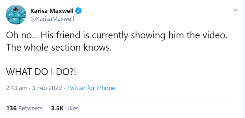 Text - Karisa Maxwell @KarisaMaxwell Oh no... His friend is currently showing him the video. The whole section knows. WHAT DO I DO?! 2:43 am · 3 Feb 2020 · Twitter for iPhone 3.5K Likes 136 Retweets