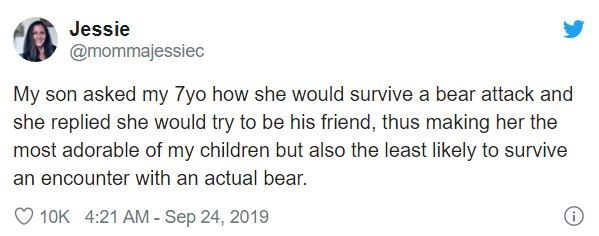 Text - Jessie @mommajessiec My son asked my 7yo how she would survive a bear attack and she replied she would try to be his friend, thus making her the most adorable of my children but also the least likely to survive an encounter with an actual bear. 10K 4:21 AM - Sep 24, 2019