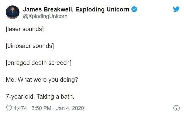 Text - James Breakwell, Exploding Unicorn @XplodingUnicorn [laser sounds] [dinosaur sounds] [enraged death screech] Me: What were you doing? 7-year-old: Taking a bath. O 4,474 3:50 PM - Jan 4, 2020