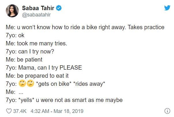 Text - Sabaa Tahir @sabaatahir Me: u won't know how to ride a bike right away. Takes practice 7yo: ok Me: took me many tries. 7yo: can I try now? Me: be patient 7yo: Mama, can I try PLEASE Me: be prepared to eat it 7yo: *gets on bike* *rides away* Me: ... 7yo: *yells* u were not as smart as me maybe O 37.4K 4:32 AM - Mar 18, 2019