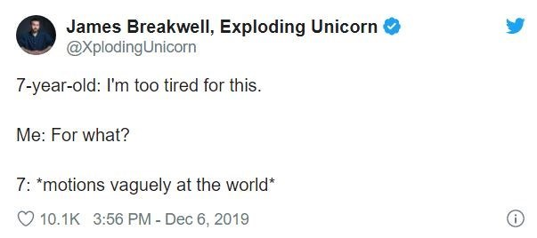 Text - James Breakwell, Exploding Unicorn O @XplodingUnicorn 7-year-old: I'm too tired for this. Me: For what? 7: *motions vaguely at the world* 10.1K 3:56 PM - Dec 6, 2019