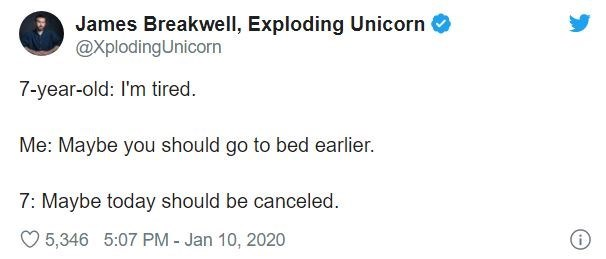 Text - James Breakwell, Exploding Unicorn @XplodingUnicorn 7-year-old: I'm tired. Me: Maybe you should go to bed earlier. 7: Maybe today should be canceled. O 5,346 5:07 PM - Jan 10, 2020